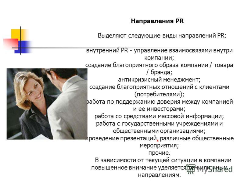 Направления PR Выделяют следующие виды направлений PR: внутренний PR - управление взаимосвязями внутри компании; создание благоприятного образа компании / товара / брэнда; антикризисный менеджмент; создание благоприятных отношений с клиентами (потреб