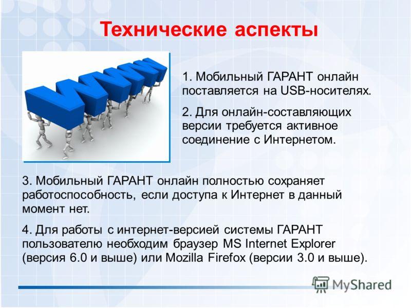Технические аспекты 1. Мобильный ГАРАНТ онлайн поставляется на USB-носителях. 2. Для онлайн-составляющих версии требуется активное соединение с Интернетом. 3. Мобильный ГАРАНТ онлайн полностью сохраняет работоспособность, если доступа к Интернет в да