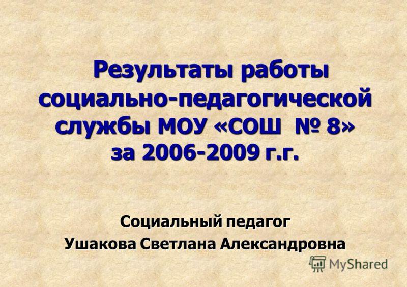 Результаты работы социально-педагогической службы МОУ «СОШ 8» за 2006-2009 г.г. Социальный педагог Ушакова Светлана Александровна