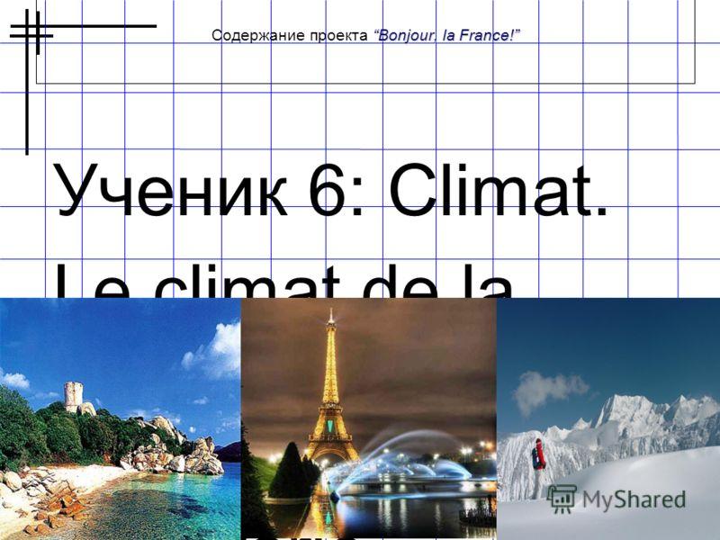 Bonjour, la France! Содержание проекта Bonjour, la France! Ученик 6: Climat. Le climat de la France est doux tempéré.Cepende nt il varie beaucoup d'une région à l'autre.Le climat de l'ouest on appelle maritime ou océanique.Le ciel est ici bien souven