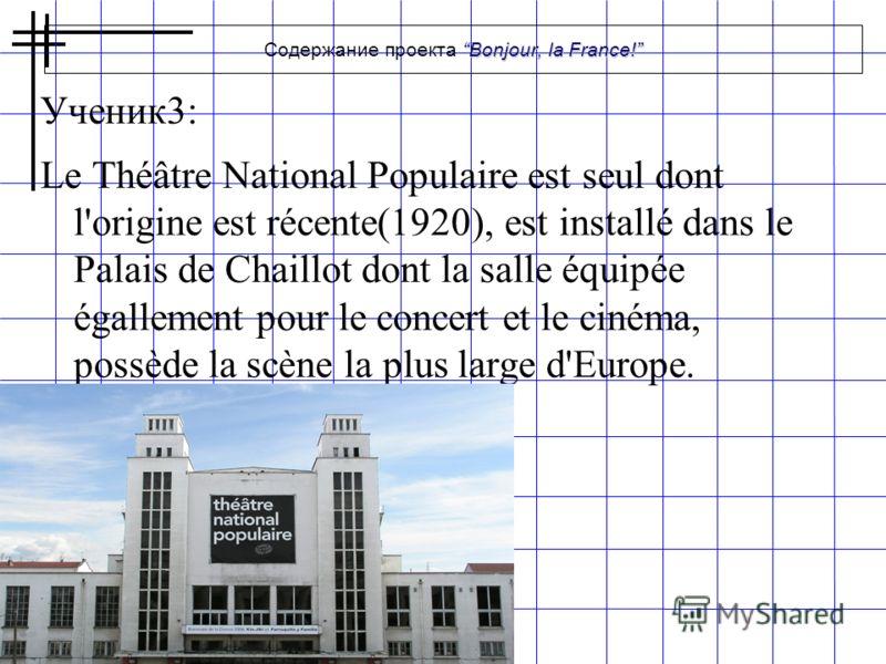 Bonjour, la France! Содержание проекта Bonjour, la France! Ученик3: Le Théâtre National Populaire est seul dont l'origine est récente(1920), est installé dans le Palais de Chaillot dont la salle équipée égallement pour le concert et le cinéma, possèd