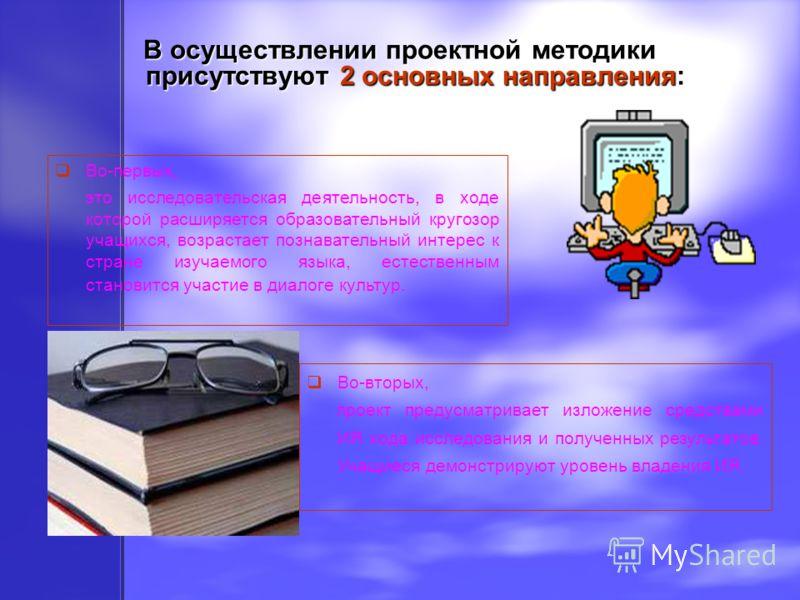 В осуществлении проектной методики присутствуют 2 основных направления: Во-первых, это исследовательская деятельность, в ходе которой расширяется образовательный кругозор учащихся, возрастает познавательный интерес к стране изучаемого языка, естестве