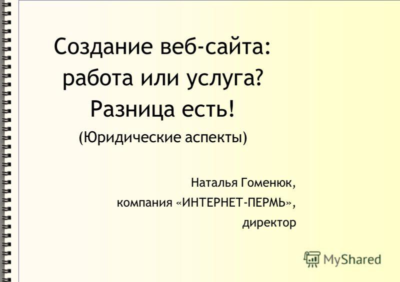 Создание веб-сайта: работа или услуга? Разница есть! (Юридические аспекты) Наталья Гоменюк, компания «ИНТЕРНЕТ-ПЕРМЬ», директор