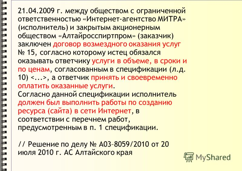 21.04.2009 г. между обществом с ограниченной ответственностью «Интернет-агентство МИТРА» (исполнитель) и закрытым акционерным обществом «Алтайросспиртпром» (заказчик) заключен договор возмездного оказания услуг 15, согласно которому истец обязался ок