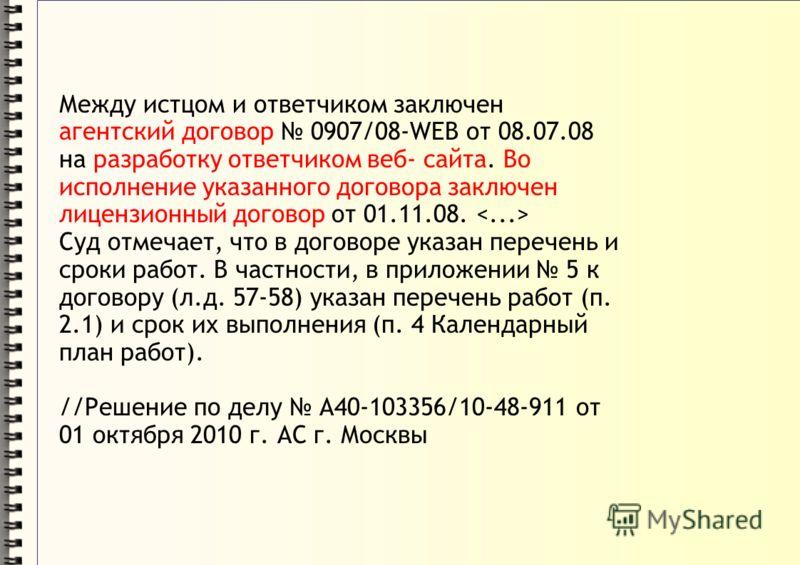 Между истцом и ответчиком заключен агентский договор 0907/08-WЕВ от 08.07.08 на разработку ответчиком веб- сайта. Во исполнение указанного договора заключен лицензионный договор от 01.11.08. Суд отмечает, что в договоре указан перечень и сроки работ.