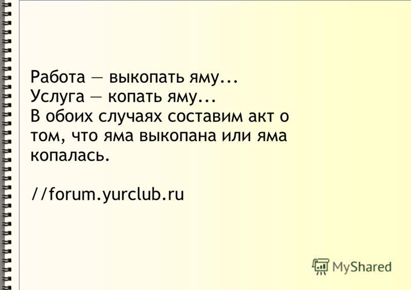 Работа выкопать яму... Услуга копать яму... В обоих случаях составим акт о том, что яма выкопана или яма копалась. //forum.yurclub.ru