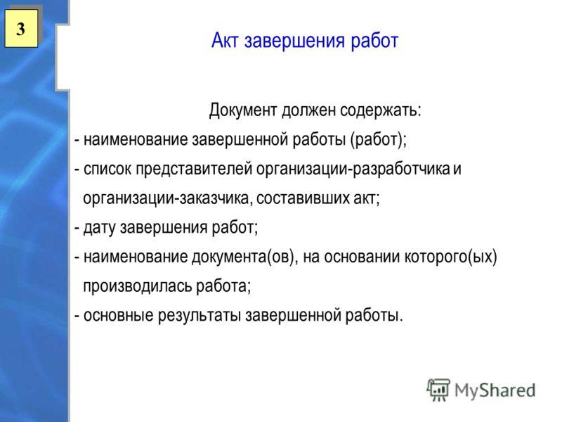 3 3 Акт завершения работ Документ должен содержать: - наименование завершенной работы (работ); - список представителей организации-разработчика и организации-заказчика, составивших акт; - дату завершения работ; - наименование документа(ов), на основа