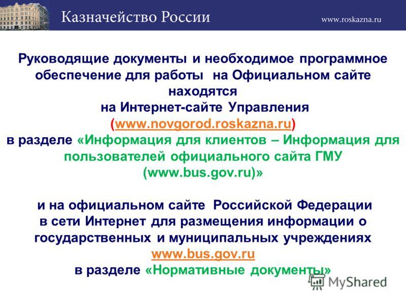 Руководящие документы и необходимое программное обеспечение для работы на Официальном сайте находятся на Интернет-сайте Управления (www.novgorod.roskazna.ru) в разделе «Информация для клиентов – Информация для пользователей официального сайта ГМУ (ww