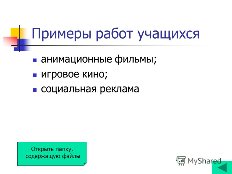 Примеры работ учащихся анимационные фильмы; игровое кино; социальная реклама Открыть папку, содержащую файлы