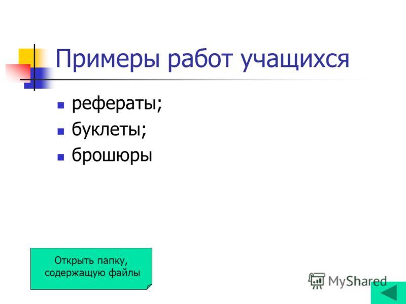 Примеры работ учащихся рефераты; буклеты; брошюры Открыть папку, содержащую файлы