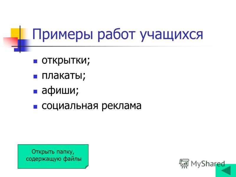 Примеры работ учащихся открытки; плакаты; афиши; социальная реклама Открыть папку, содержащую файлы