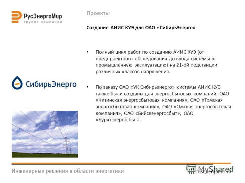 Проекты Создание АИИС КУЭ для ОАО «СибирьЭнерго» Полный цикл работ по созданию АИИС КУЭ (от предпроектного обследования до ввода системы в промышленную эксплуатацию) на 21-ой подстанции различных классов напряжения. По заказу ОАО «УК Сибирьэнерго» си