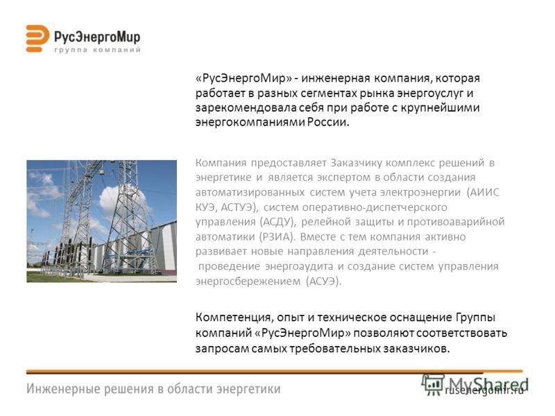 «РусЭнергоМир» - инженерная компания, которая работает в разных сегментах рынка энергоуслуг и зарекомендовала себя при работе с крупнейшими энергокомпаниями России. Компания предоставляет Заказчику комплекс решений в энергетике и является экспертом в