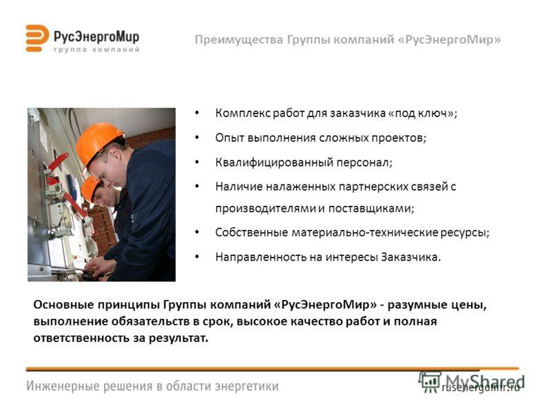 Преимущества Группы компаний «РусЭнергоМир» Комплекс работ для заказчика «под ключ»; Опыт выполнения сложных проектов; Квалифицированный персонал; Наличие налаженных партнерских связей с производителями и поставщиками; Собственные материально-техниче