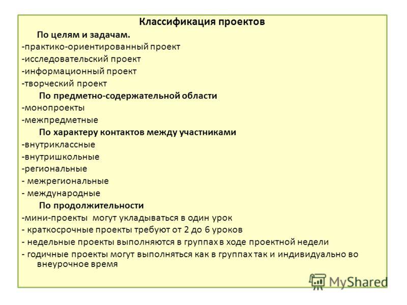 Классификация проектов По целям и задачам. -практико-ориентированный проект -исследовательский проект -информационный проект -творческий проект По предметно-содержательной области -монопроекты -межпредметные По характеру контактов между участниками -