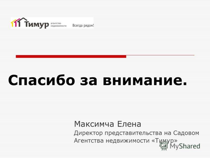 Спасибо за внимание. Максимча Елена Директор представительства на Садовом Агентства недвижимости «Тимур»
