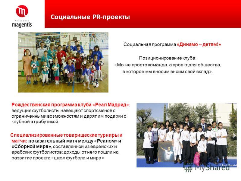 Социальная программа «Динамо – детям!» Позиционирование клуба: «Мы не просто команда, а проект для общества, в которое мы вносим вноим свой вклад». Социальные PR-проекты Рождественская программа клуба «Реал Мадрид»: ведущие футболисты навещают спортс