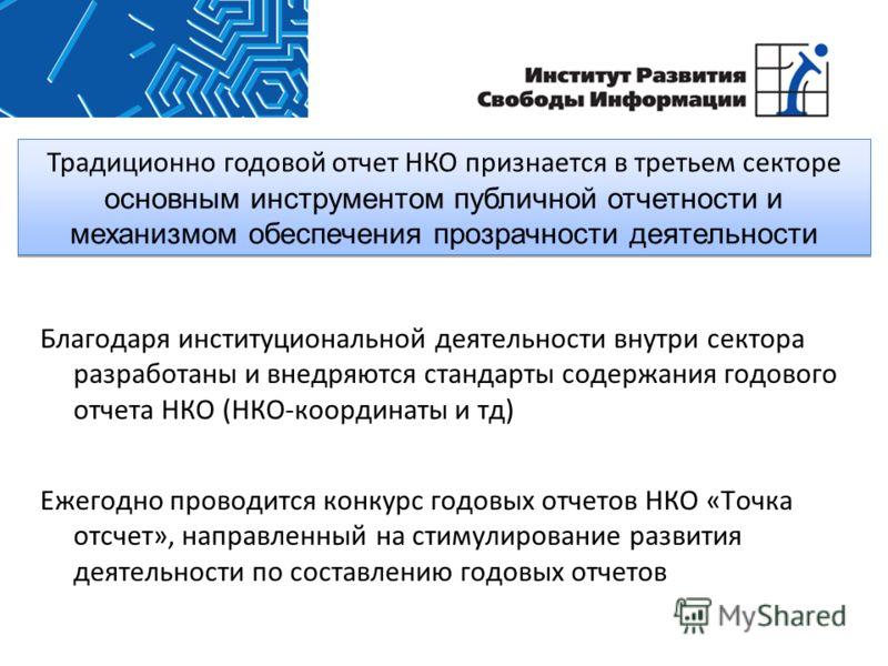 Традиционно годовой отчет НКО признается в третьем секторе основным инструментом публичной отчетности и механизмом обеспечения прозрачности деятельности Благодаря институциональной деятельности внутри сектора разработаны и внедряются стандарты содерж
