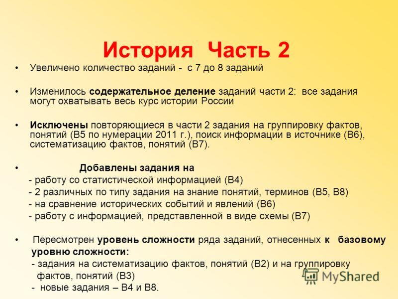 История Часть 2 Увеличено количество заданий - с 7 до 8 заданий Изменилось содержательное деление заданий части 2: все задания могут охватывать весь курс истории России Исключены повторяющиеся в части 2 задания на группировку фактов, понятий (В5 по н