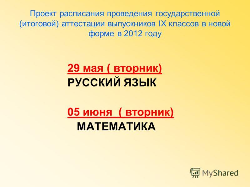 Проект расписания проведения государственной (итоговой) аттестации выпускников IX классов в новой форме в 2012 году 29 мая ( вторник) РУССКИЙ ЯЗЫК 05 июня ( вторник) МАТЕМАТИКА