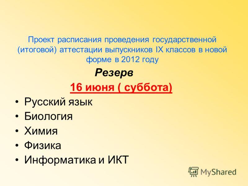 Проект расписания проведения государственной (итоговой) аттестации выпускников IX классов в новой форме в 2012 году Резерв 16 июня ( суббота) Русский язык Биология Химия Физика Информатика и ИКТ