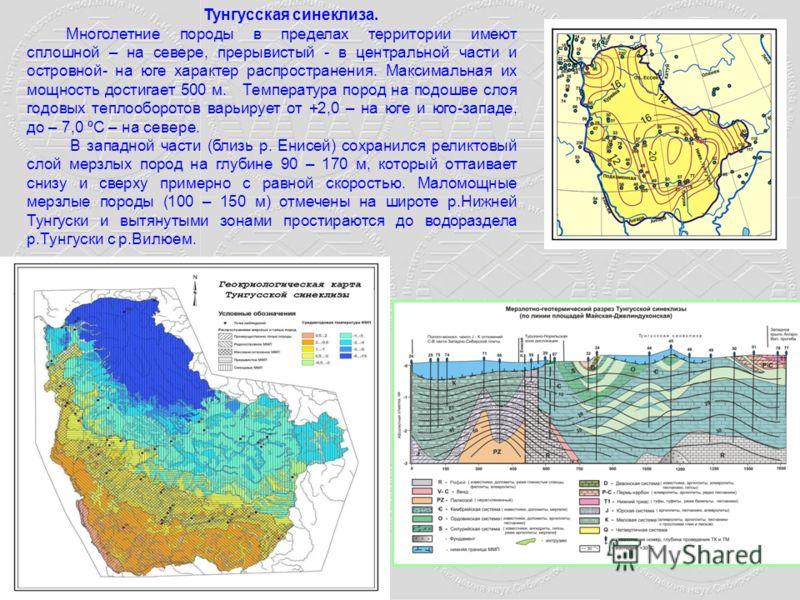 Тунгусская синеклиза. Многолетние породы в пределах территории имеют сплошной – на севере, прерывистый - в центральной части и островной- на юге характер распространения. Максимальная их мощность достигает 500 м. Температура пород на подошве слоя год