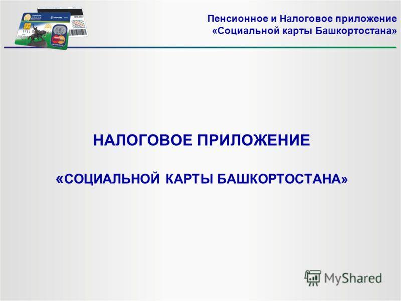 НАЛОГОВОЕ ПРИЛОЖЕНИЕ « СОЦИАЛЬНОЙ КАРТЫ БАШКОРТОСТАНА» Пенсионное и Налоговое приложение «Социальной карты Башкортостана»
