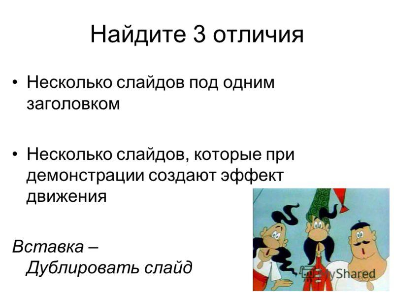Найдите 3 отличия Несколько слайдов под одним заголовком Несколько слайдов, которые при демонстрации создают эффект движения Вставка – Дублировать слайд