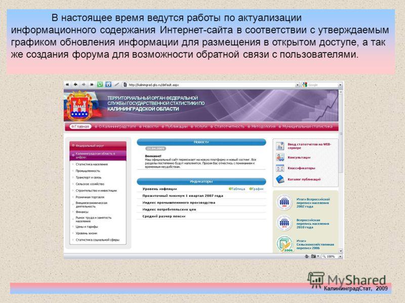 КалининградСтат, 2009 В настоящее время ведутся работы по актуализации информационного содержания Интернет-сайта в соответствии с утверждаемым графиком обновления информации для размещения в открытом доступе, а так же создания форума для возможности