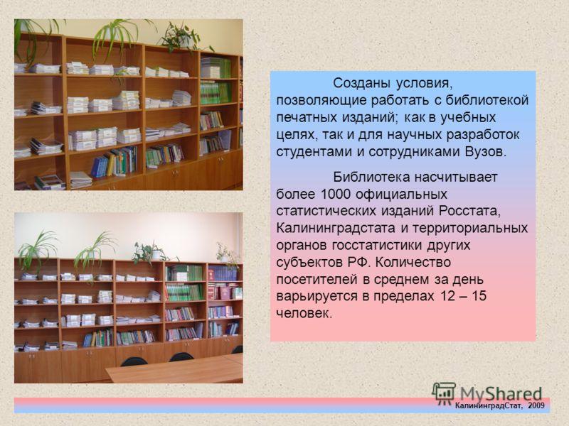 КалининградСтат, 2009 Созданы условия, позволяющие работать с библиотекой печатных изданий; как в учебных целях, так и для научных разработок студентами и сотрудниками Вузов. Библиотека насчитывает более 1000 официальных статистических изданий Росста