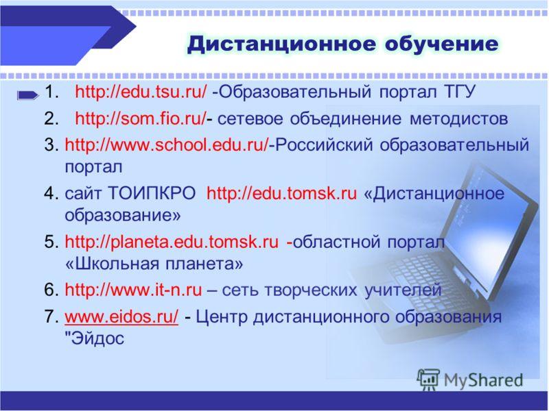 1.http://edu.tsu.ru/ -Образовательный портал ТГУ 2.http://som.fio.ru/- сетевое объединение методистов 3.http://www.school.edu.ru/-Российский образовательный портал 4.сайт ТОИПКРО http://edu.tomsk.ru «Дистанционное образование» 5.http://planeta.edu.to