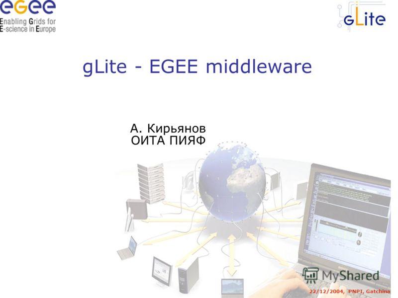 gLite - EGEE middleware 22/12/2004, PNPI, Gatchina А. Кирьянов ОИТА ПИЯФ