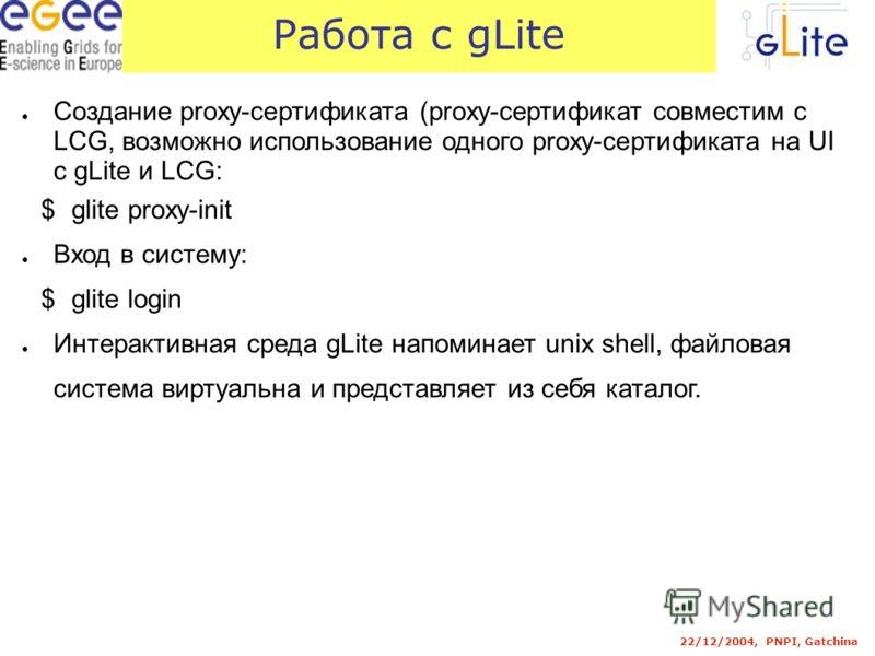 22/12/2004, PNPI, Gatchina Работа с gLite Создание proxy-сертификата (proxy-сертификат совместим с LCG, возможно использование одного proxy-сертификата на UI с gLite и LCG: $glite proxy-init Вход в систему: $glite login Интерактивная среда gLite напо