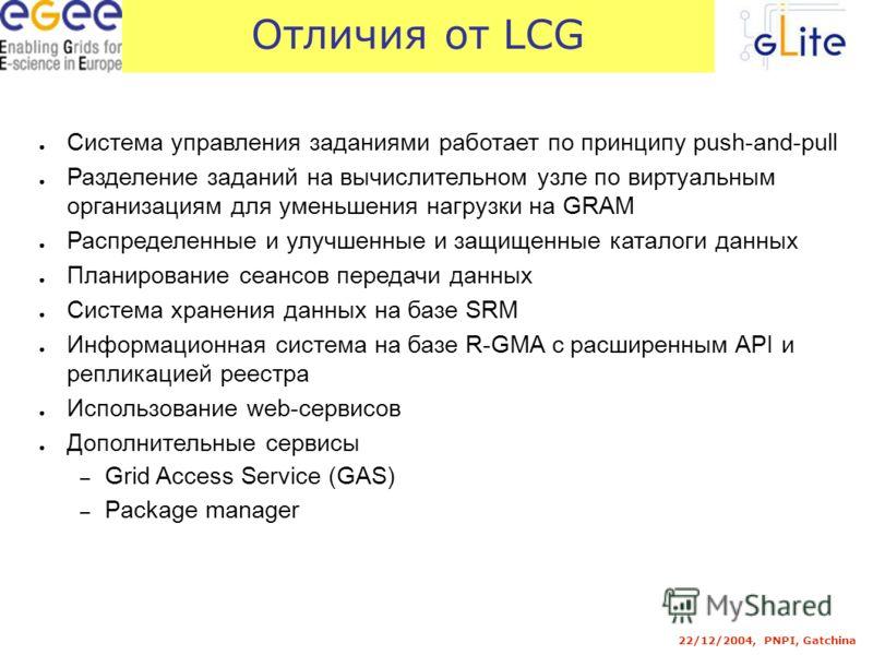 Отличия от LCG 22/12/2004, PNPI, Gatchina Система управления заданиями работает по принципу push-and-pull Разделение заданий на вычислительном узле по виртуальным организациям для уменьшения нагрузки на GRAM Распределенные и улучшенные и защищенные к