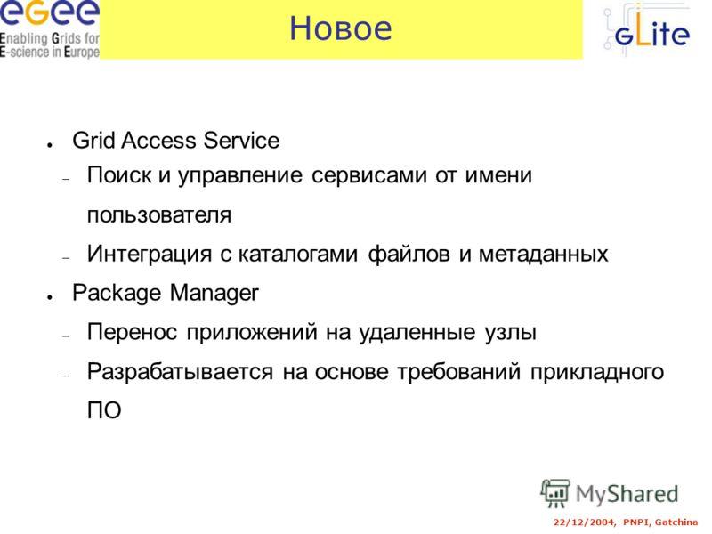 22/12/2004, PNPI, Gatchina Новое Grid Access Service Поиск и управление сервисами от имени пользователя Интеграция с каталогами файлов и метаданных Package Manager Перенос приложений на удаленные узлы Разрабатывается на основе требований прикладного