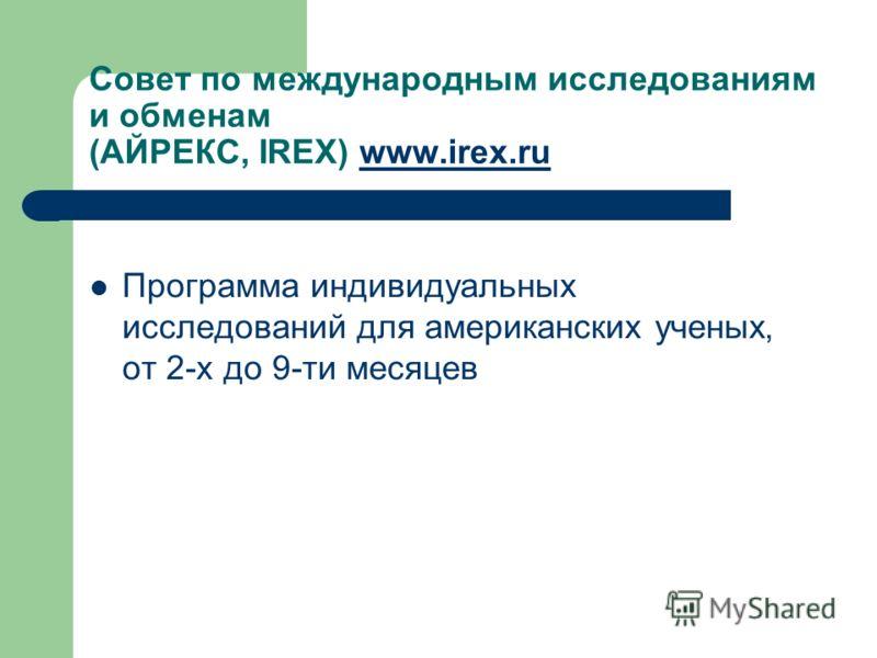 Совет по международным исследованиям и обменам (АЙРЕКС, IREX) www.irex.ruwww.irex.ru Программа индивидуальных исследований для американских ученых, от 2-х до 9-ти месяцев