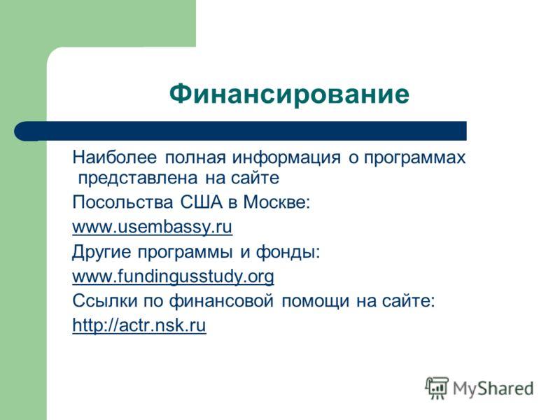 Финансирование Наиболее полная информация о программах представлена на сайте Посольства США в Москве: www.usembassy.ru Другие программы и фонды: www.fundingusstudy.org Ссылки по финансовой помощи на сайте: http://actr.nsk.ru
