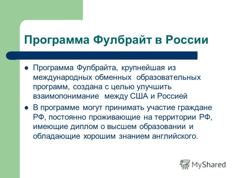 Программа Фулбрайт в России Программа Фулбрайта, крупнейшая из международных обменных образовательных программ, создана с целью улучшить взаимопонимание между США и Россией В программе могут принимать участие граждане РФ, постоянно проживающие на тер