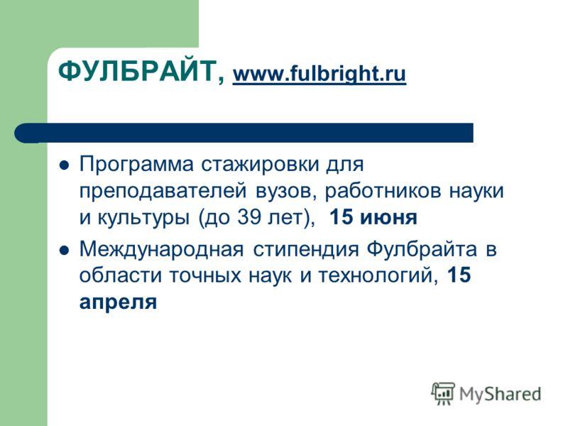 ФУЛБРАЙТ, www.fulbright.ru www.fulbright.ru Программа стажировки для преподавателей вузов, работников науки и культуры (до 39 лет), 15 июня Международная стипендия Фулбрайта в области точных наук и технологий, 15 апреля