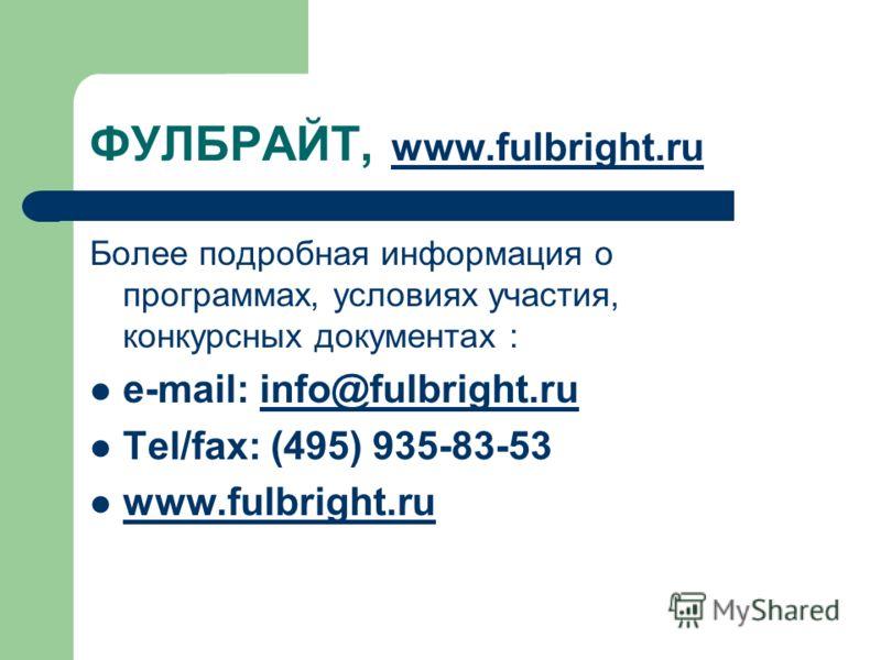 ФУЛБРАЙТ, www.fulbright.ru www.fulbright.ru Более подробная информация о программах, условиях участия, конкурсных документах : e-mail: info@fulbright.ruinfo@fulbright.ru Tel/fax: (495) 935-83-53 www.fulbright.ru