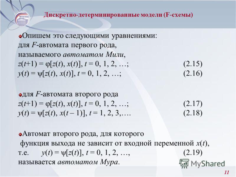 11 Опишем это следующими уравнениями: для F-автомата первого рода, называемого автоматом Мили, z(t+1) = [z(t), x(t)], t = 0, 1, 2, …; (2.15) y(t) = [z(t), x(t)], t = 0, 1, 2, …; (2.16) для F-автомата второго рода z(t+1) = [z(t), x(t)], t = 0, 1, 2, …