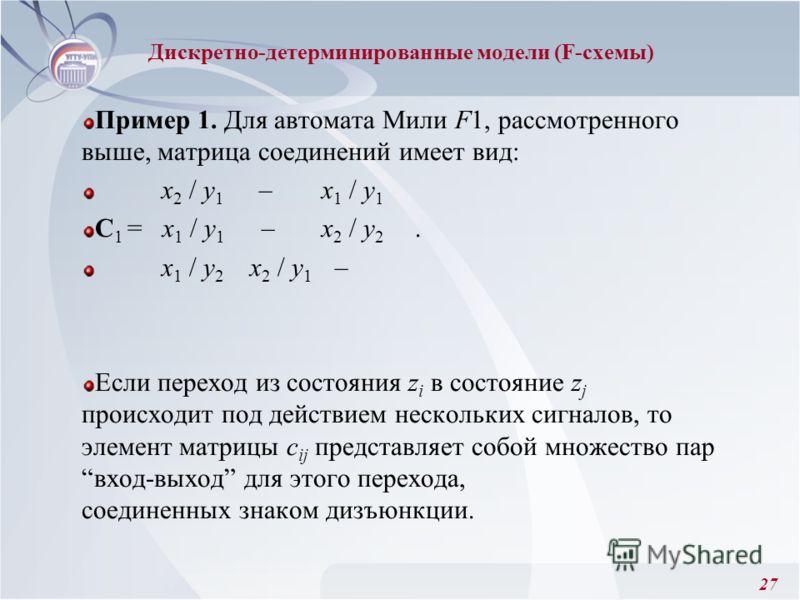 27 Пример 1. Для автомата Мили F1, рассмотренного выше, матрица соединений имеет вид: x 2 / y 1 – x 1 / y 1 C 1 = x 1 / y 1 –x 2 / y 2. x 1 / y 2 x 2 / y 1 – Если переход из состояния z i в состояние z j происходит под действием нескольких сигналов,