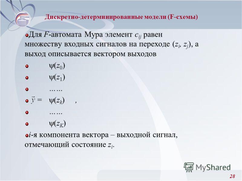 28 Для F-автомата Мура элемент с ij равен множеству входных сигналов на переходе (z i, z j ), а выход описывается вектором выходов (z 0 ) (z 1 ) …… = (z k ), …… (z K ) i-я компонента вектора – выходной сигнал, отмечающий состояние z i. Дискретно-дете