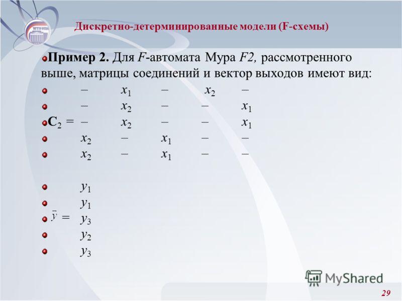29 Пример 2. Для F-автомата Мура F2, рассмотренного выше, матрицы соединений и вектор выходов имеют вид: –x 1 – x 2 – –x 2 ––x 1 C 2 =–x 2 ––x 1 x 2 –x 1 –– у 1 =у 3 у 2 у 3 Дискретно-детерминированные модели (F-схемы)