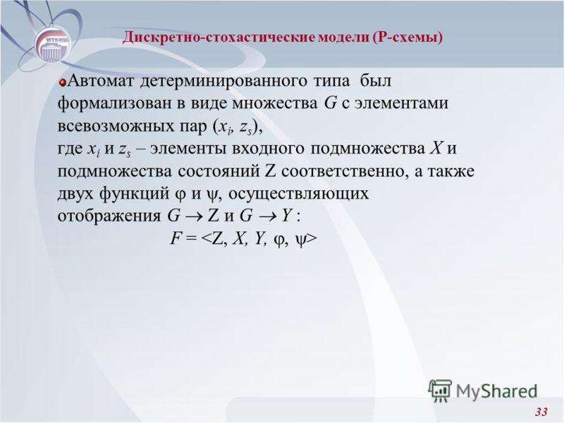 33 Автомат детерминированного типа был формализован в виде множества G с элементами всевозможных пар (x i, z s ), где x i и z s – элементы входного подмножества Х и подмножества состояний Z соответственно, а также двух функций и, осуществляющих отобр