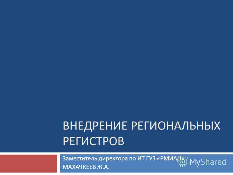 ВНЕДРЕНИЕ РЕГИОНАЛЬНЫХ РЕГИСТРОВ Заместитель директора по ИТ ГУЗ « РМИАЦ » МАХАЧКЕЕВ Ж. А.