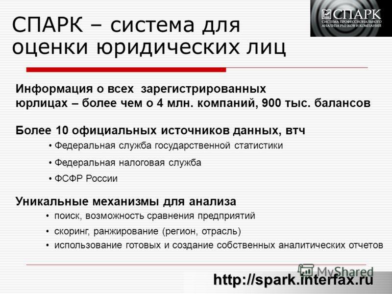 СПАРК – система для оценки юридических лиц http://spark.interfax.ru Информация о всех зарегистрированных юрлицах – более чем о 4 млн. компаний, 900 тыс. балансов Более 10 официальных источников данных, втч Федеральная служба государственной статистик