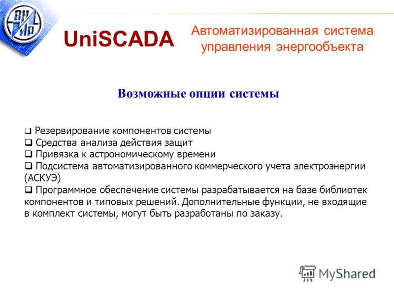 Автоматизированная система управления энергообъекта UniSCADA Возможные опции системы Резервирование компонентов системы Средства анализа действия защит Привязка к астрономическому времени Подсистема автоматизированного коммерческого учета электроэнер