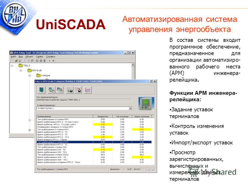Автоматизированная система управления энергообъекта UniSCADA В состав системы входит программное обеспечение, предназначенное для организации автоматизиро- ванного рабочего места (АРМ) инженера- релейщика. Функции APМ инженера- релейщика: Задание уст
