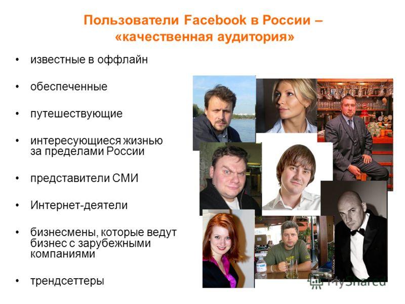 Пользователи Facebook в России – «качественная аудитория» известные в оффлайн обеспеченные путешествующие интересующиеся жизнью за пределами России представители СМИ Интернет-деятели бизнесмены, которые ведут бизнес с зарубежными компаниями трендсетт